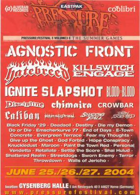 agnostic front,hatebreed,killswitch engage,ignite,slapshot,blood for blood,discipline,caliban,heaven shall burn,die my demon,end of days,do or die,destiny,deadsoil,black friday 29,fear my thoughts,evergreen terrace,knuckledust,terror,sworn enemy,walls of jericho,throwdown,shattered realm,shai hulud,personal vendetta,settle the score,retaliate,paint the town red,e-town concrete,maroon